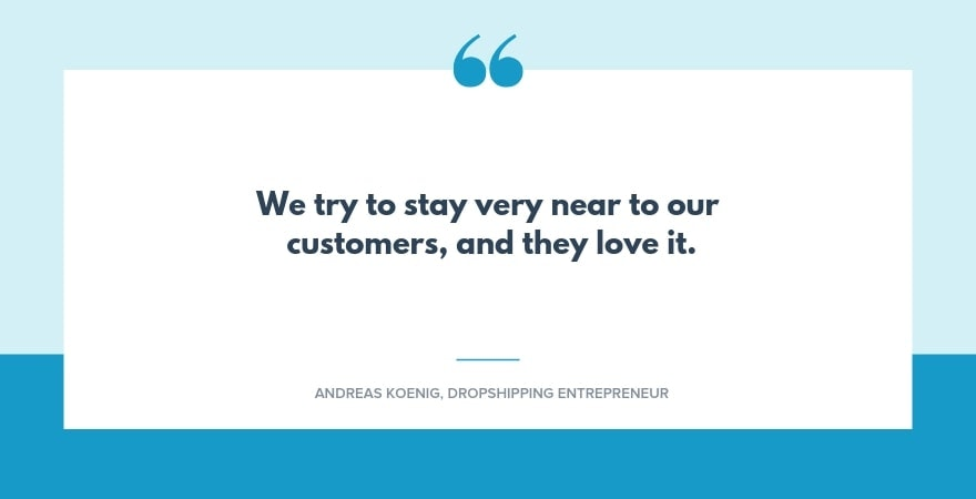 Quote: We try to stay very near to our customers, and they love it.