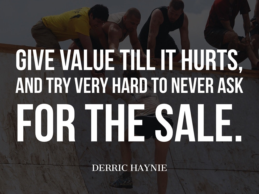 Give value till it hurts, and try very hard to never ask for the sale.