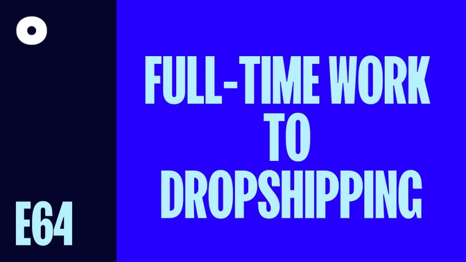 The Pathway From Full-time Work to Your Own Dropshipping Business